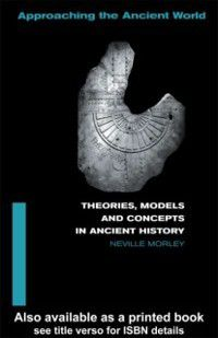 Approaching the Ancient World: Theories, Models and Concepts in Ancient History, Neville Morley