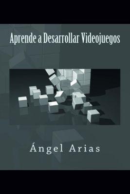 Aprende a Desarrollar Videojuegos, Ángel Arias
