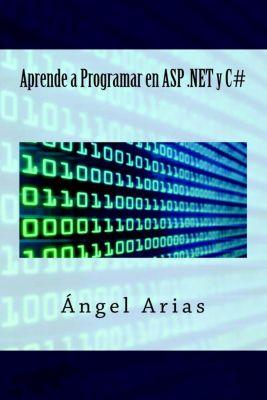Aprende a Programar en ASP .NET y C#, Ángel Arias
