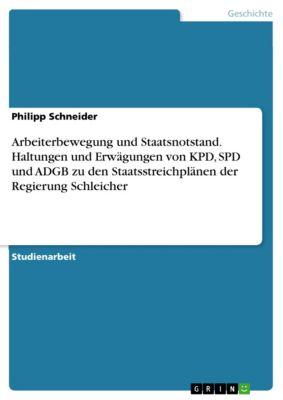 Arbeiterbewegung und Staatsnotstand. Haltungen und Erwägungen von KPD, SPD und ADGB zu den Staatsstreichplänen der Regierung Schleicher, Philipp Schneider