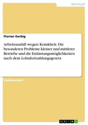 Arbeitsausfall wegen Krankheit: Die besonderen Probleme kleiner und mittlerer Betriebe und die Entlastungsmöglichkeiten nach dem Lohnfortzahlungsgesetz, Florian Gerbig