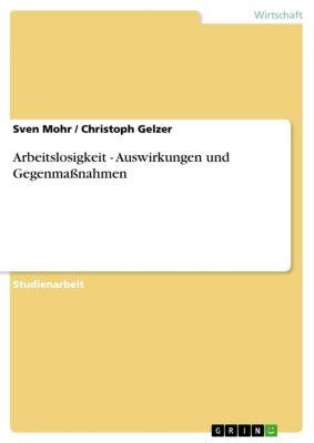 Arbeitslosigkeit - Auswirkungen und Gegenmaßnahmen, Sven Mohr, Christoph Gelzer