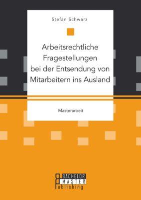 Arbeitsrechtliche Fragestellungen bei der Entsendung von Mitarbeitern ins Ausland, Stefan Schwarz