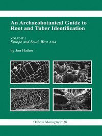 Archaeobotanical Guide to Root & Tuber Identification, Jon G. Hather