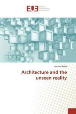 Architecture and the unseen reality, Antoine Fadel
