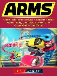 Arms Game, Nintendo Switch, Character, Wiki, Modes, Play, Controls, Cheats, Tips, Game Guide Unofficial, Josh Abbott