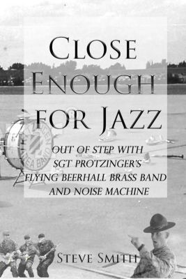 Army Days: Close Enough for Jazz: Out of Step with Sgt Protzinger's Flying Beerhall Brass band and Noise Machine (Army Days, #1), Steve Smith