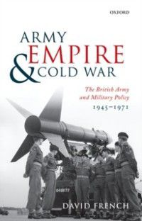 Army, Empire, and Cold War: The British Army and Military Policy, 1945-1971, David French