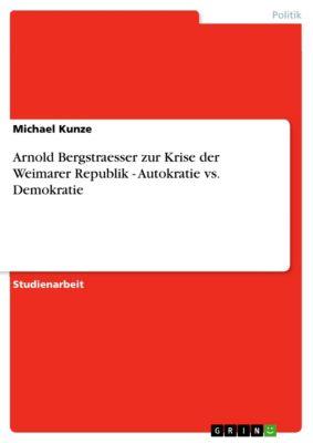 Arnold Bergstraesser zur Krise der Weimarer Republik - Autokratie vs. Demokratie, Michael Kunze