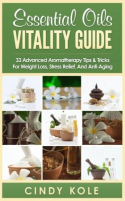 Aromatherapy, Longevity, Organic Remedies Series: Essential Oils Vitality Guide: 33 Advanced Aromatherapy Tips and Tricks for Weight Loss, Stress Relief And Anti-Aging (Aromatherapy, Longevity, Organic Remedies Series), Cindy Kole