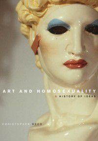Art and Homosexuality: A History of Ideas, Christopher Reed