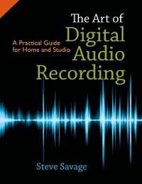 Art of Digital Audio Recording: A Practical Guide for Home and Studio, Steve Savage