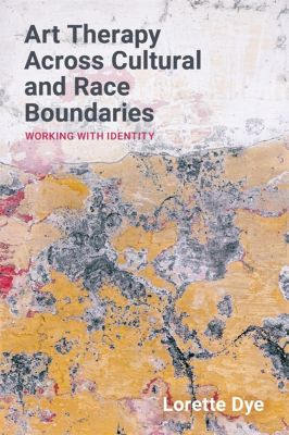 Art Therapy Across Cultural and Race Boundaries, Lorette Dye
