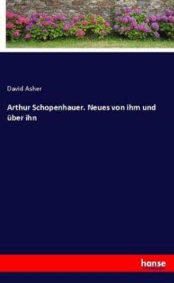 Arthur Schopenhauer. Neues von ihm und über ihn - David Asher |