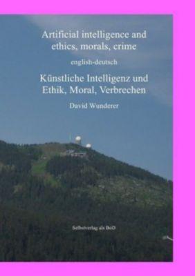 Artificial Intelligence and ethics, morals, crime, english-deutsch, Künstliche Intelligenz und Ethik, Moral, Verbrechen - David Wunderer |