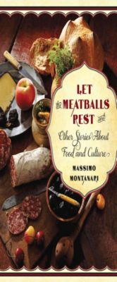 Arts and Traditions of the Table: Perspectives on Culinary History: Let the Meatballs Rest, Massimo Montanari