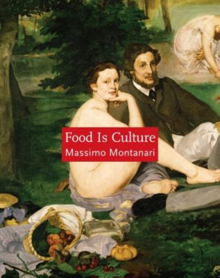 Arts and Traditions of the Table: Perspectives on Culinary History: Food Is Culture, Massimo Montanari