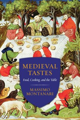Arts and Traditions of the Table: Perspectives on Culinary History: Medieval Tastes, Massimo Montanari