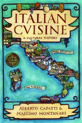 Arts and Traditions of the Table: Perspectives on Culinary History: Italian Cuisine, Massimo Montanari, Alberto Capatti