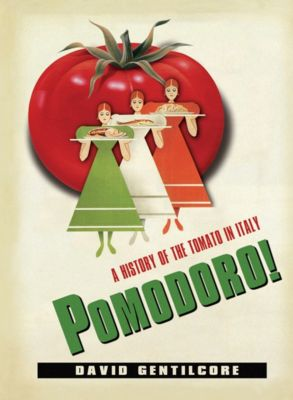 Arts and Traditions of the Table: Perspectives on Culinary History: Pomodoro!, David Gentilcore