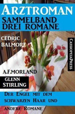 Arztroman Sammelband: Drei Romane – Der Engel mit dem schwarzen Haar und drei andere Romane, A. F. Morland, Cedric Balmore, Glenn Stirling