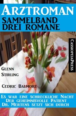 Arztroman Sammelband Drei Romane - Es war eine schreckliche Nacht / Der geheimnisvolle Patient / Dr. Mertens setzt sich durch, Cedric Balmore, Glenn Stirling