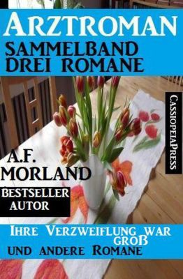 Arztroman Sammelband: Drei Romane: Ihre Verzweiflung war gross und andere Romane, A. F. Morland