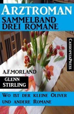 Arztroman Sammelband: Drei Romane: Wo ist der kleine Oliver und andere Romane, A. F. Morland, Glenn Stirling