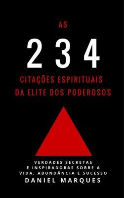 As 234 Citações Espirituais da Elite dos Poderosos: Verdades Secretas e Inspiradoras sobre a Vida, Abundância e Sucesso, Daniel Marques