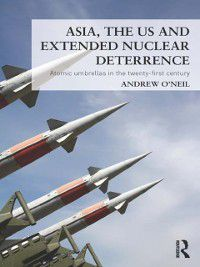 Asia, the US and Extended Nuclear Deterrence, Andrew O'Neil