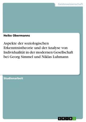 Aspekte der soziologischen Erkenntnistheorie und der Analyse von Individualität in der modernen Gesellschaft bei Georg Simmel  und Niklas Luhmann, Heike Obermanns