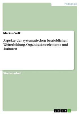Aspekte der systematischen betrieblichen Weiterbildung. Organisationselemente und -kulturen, Markus Volk