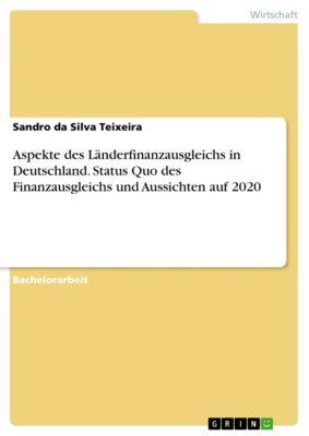 Aspekte des Länderfinanzausgleichs in Deutschland. Status Quo des Finanzausgleichs und Aussichten auf 2020, Sandro da Silva Teixeira