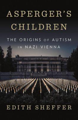 Asperger`s Children - The Origins of Autism in Nazi Vienna, Edith Sheffer