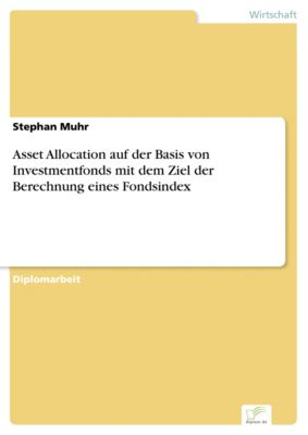 Asset Allocation auf der Basis von Investmentfonds mit dem Ziel der Berechnung eines Fondsindex, Stephan Muhr