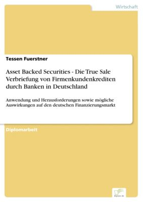 Asset Backed Securities - Die True Sale Verbriefung von Firmenkundenkrediten durch Banken in Deutschland, Tessen Fuerstner