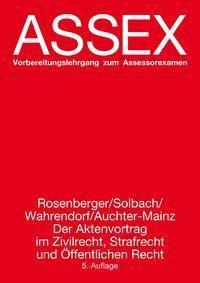 Assex: Der Aktenvortrag im Zivilrecht, Strafrecht und Öffentlichen Recht, Rainer Rosenberger, Günter Solbach, Volker Wahrendorf