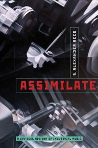 Assimilate: A Critical History of Industrial Music, S. Alexander Reed