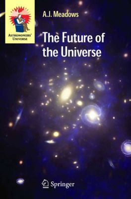 Astronomers' Universe: The Future of the Universe, A.J. Meadows