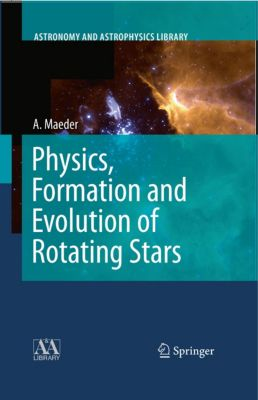Astronomy and Astrophysics Library: Physics, Formation and Evolution of Rotating Stars, Andre Maeder