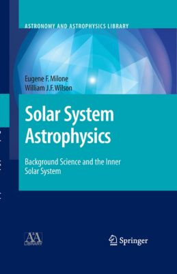 Astronomy and Astrophysics Library: Solar System Astrophysics, Eugene F. Milone, William J.F. Wilson
