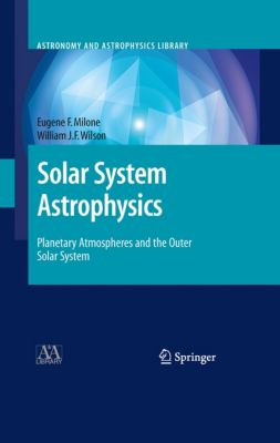 Astronomy and Astrophysics Library: Solar System Astrophysics, Eugene F. Milone, William J.F. Wilson