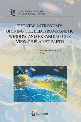Astrophysics and Space Science Library: The New Astronomy: Opening the Electromagnetic Window and Expanding our View of Planet Earth