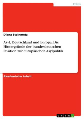 Asyl, Deutschland und Europa. Die Hintergründe der bundesdeutschen Position zur europäischen Asylpolitik, Diana Steinmetz