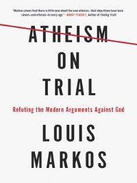 Atheism on Trial, Louis Markos