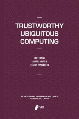 Atlantis Ambient and Pervasive Intelligence: Trustworthy Ubiquitous Computing, Ismail Khalil, Teddy Mantoro