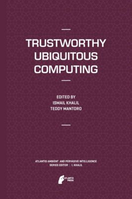 Atlantis Ambient and Pervasive Intelligence: Trustworthy Ubiquitous Computing, Ismail Khalil, Teddy Mantoro