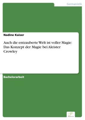 Auch die entzauberte Welt ist voller Magie: Das Konzept der Magie bei Aleister Crowley, Nadine Kaiser
