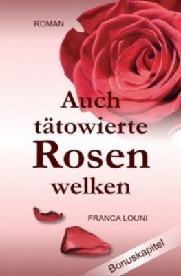 Auch tätowierte Rosen welken - Franca Louni |
