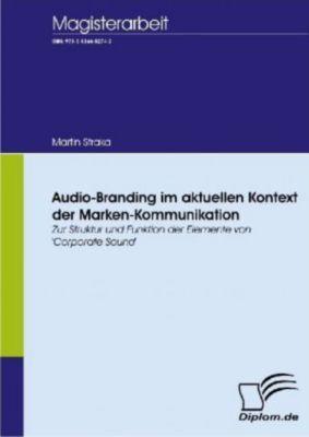 Audio-Branding im aktuellen Kontext der Marken-Kommunikation, Martin Straka